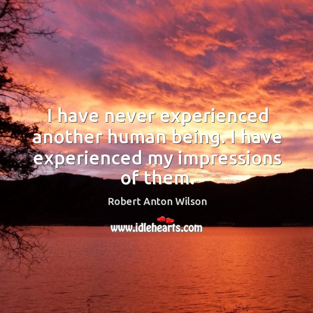 I have never experienced another human being. I have experienced my impressions of them. Image