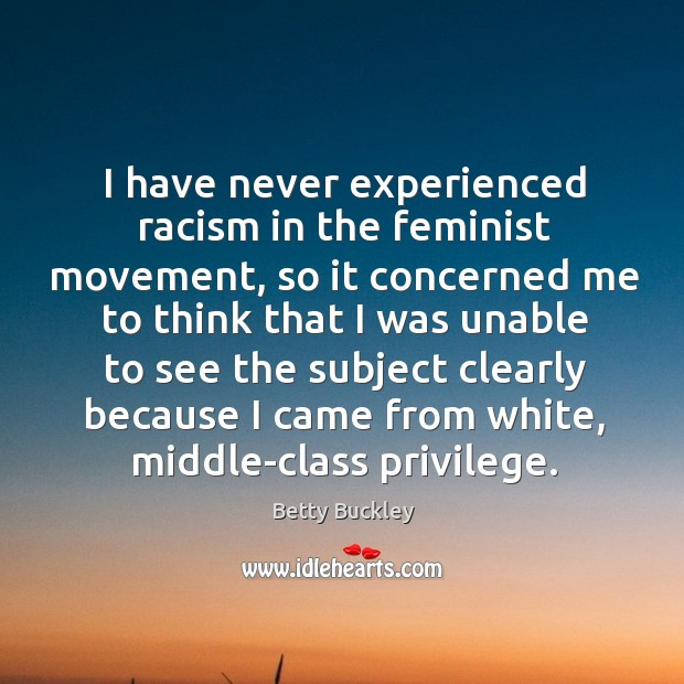 I have never experienced racism in the feminist movement, so it concerned me to think that i Image