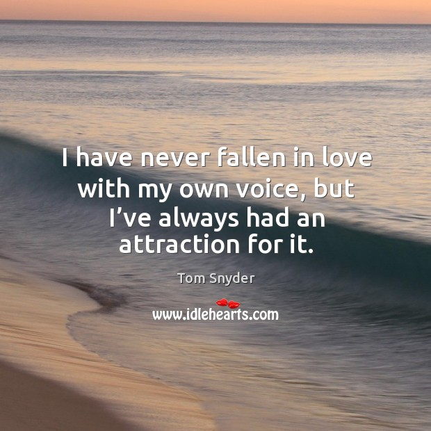 I have never fallen in love with my own voice, but I've always had an attraction for it. Image
