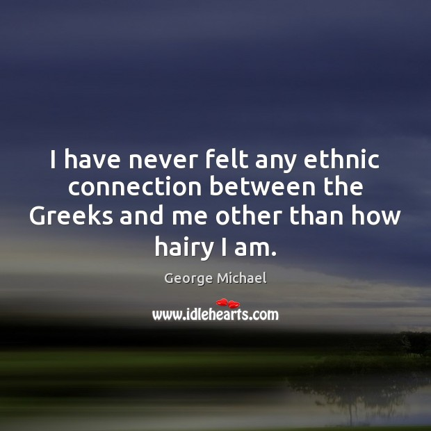 I have never felt any ethnic connection between the Greeks and me George Michael Picture Quote