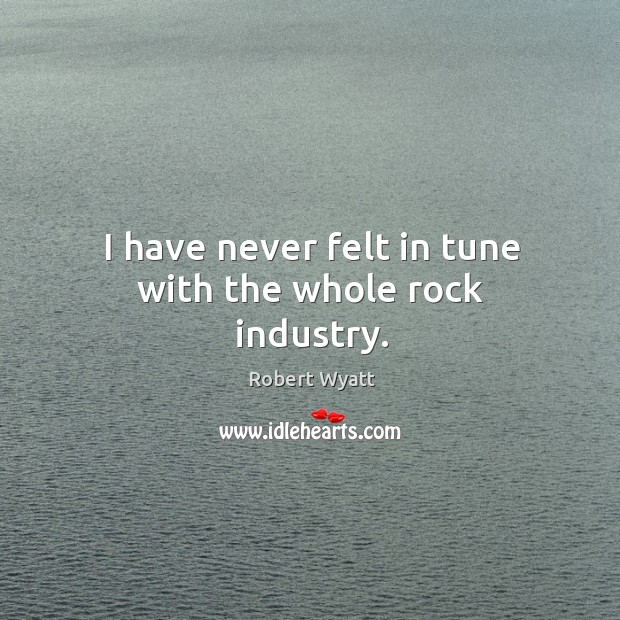 I have never felt in tune with the whole rock industry. Robert Wyatt Picture Quote