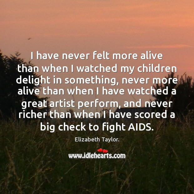 I have never felt more alive than when I watched my children Elizabeth Taylor. Picture Quote