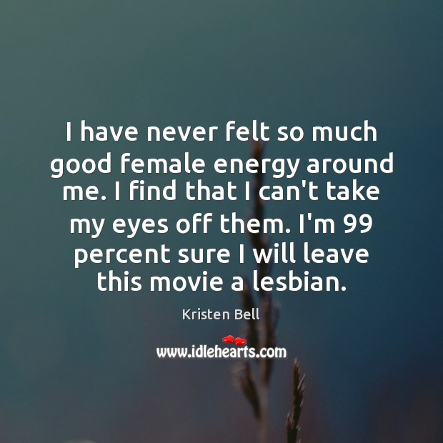 I have never felt so much good female energy around me. I Kristen Bell Picture Quote