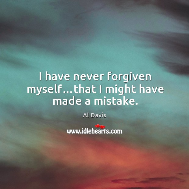 I have never forgiven myself…that I might have made a mistake. Image