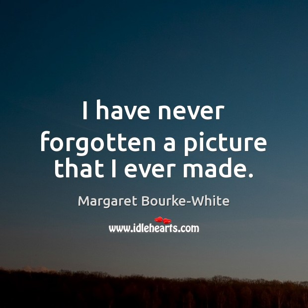 I have never forgotten a picture that I ever made. Margaret Bourke-White Picture Quote