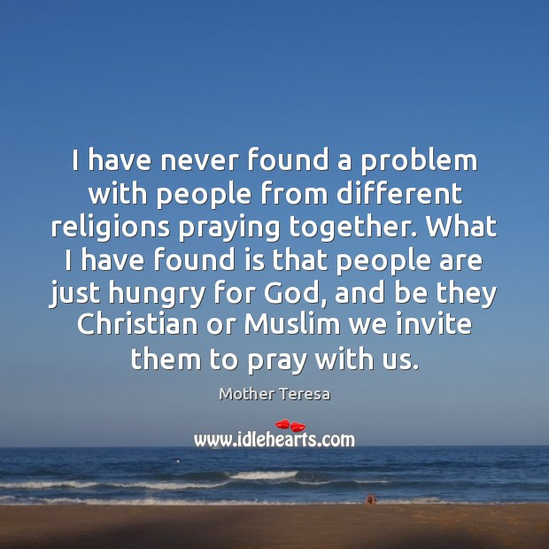 I have never found a problem with people from different religions praying Image