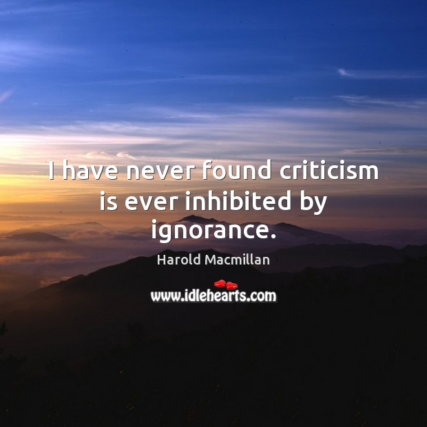 I have never found criticism is ever inhibited by ignorance. Harold Macmillan Picture Quote