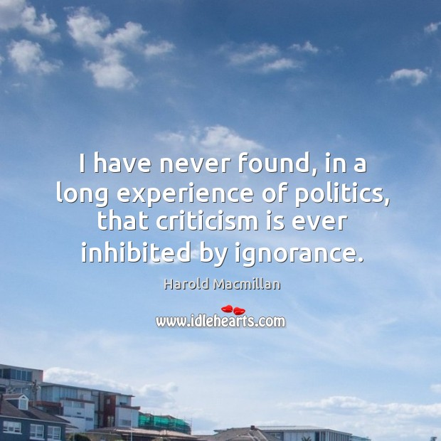 I have never found, in a long experience of politics, that criticism is ever inhibited by ignorance. Harold Macmillan Picture Quote