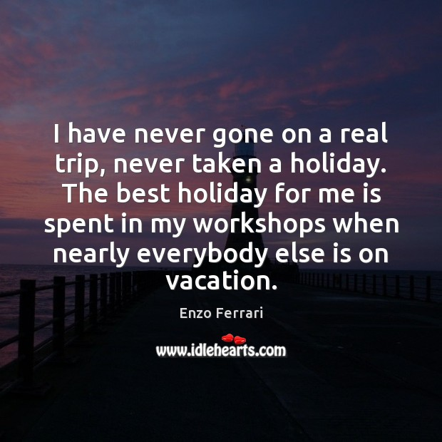Image, I have never gone on a real trip, never taken a holiday.
