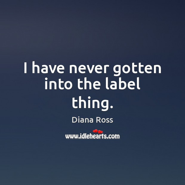 I have never gotten into the label thing. Diana Ross Picture Quote