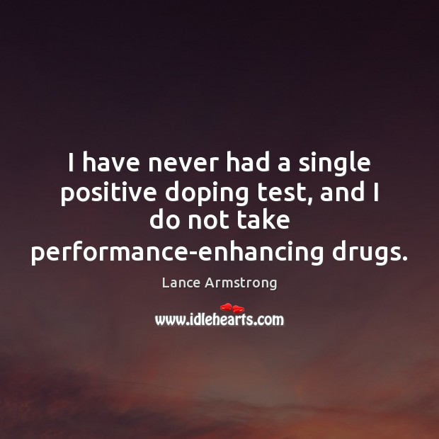 I have never had a single positive doping test, and I do Lance Armstrong Picture Quote