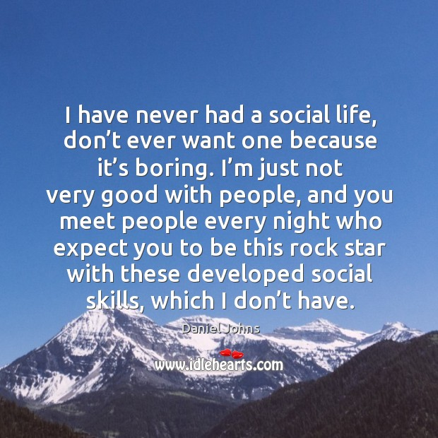 I have never had a social life, don't ever want one because it's boring. Image