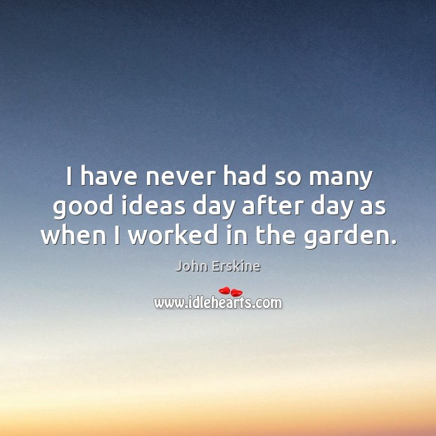 I have never had so many good ideas day after day as when I worked in the garden. Image
