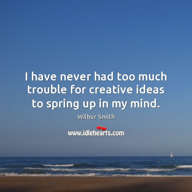 I have never had too much trouble for creative ideas to spring up in my mind. Spring Quotes Image