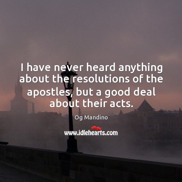I have never heard anything about the resolutions of the apostles, but a good deal about their acts. Image