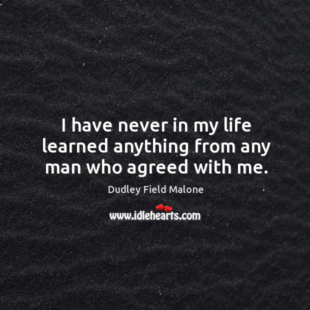 I have never in my life learned anything from any man who agreed with me. Image