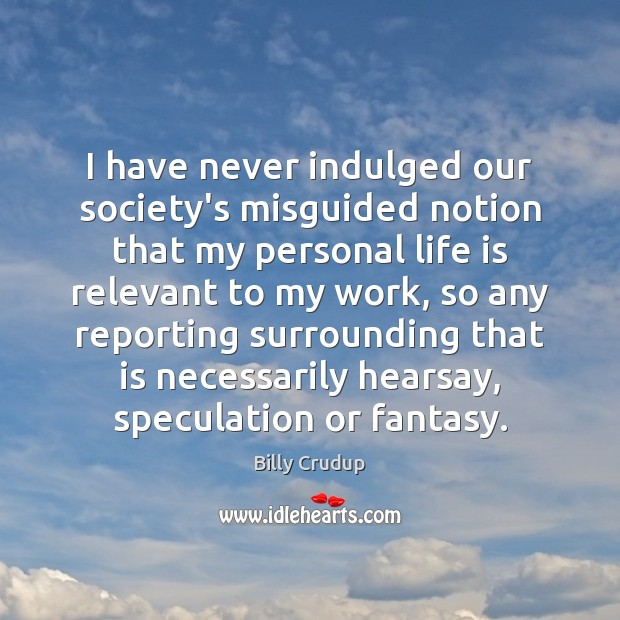Image, I have never indulged our society's misguided notion that my personal life