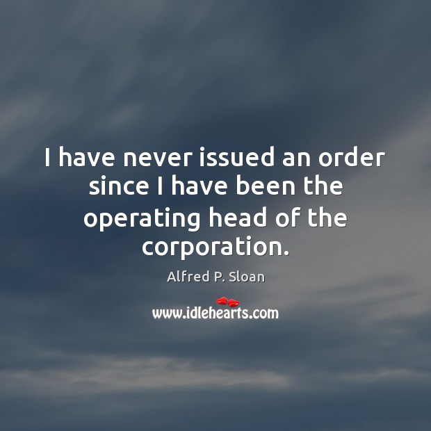 Image, I have never issued an order since I have been the operating head of the corporation.