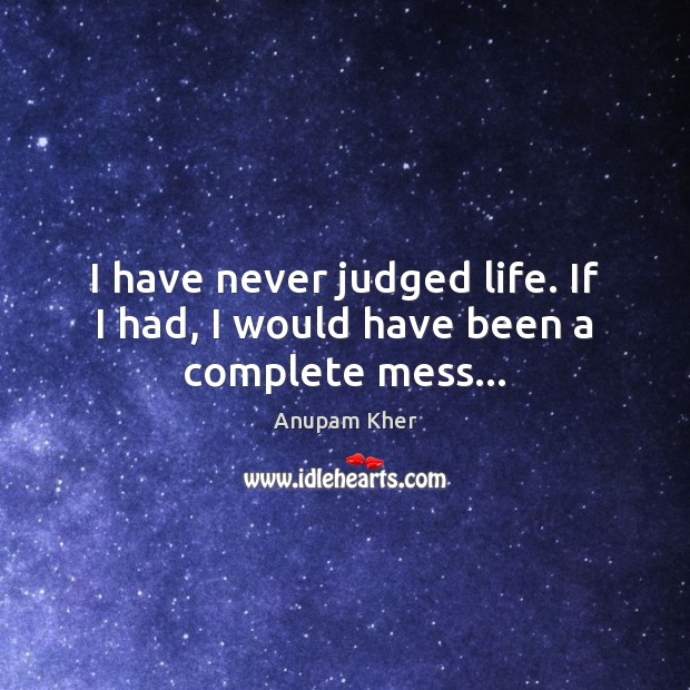Image, I have never judged life. If I had, I would have been a complete mess…