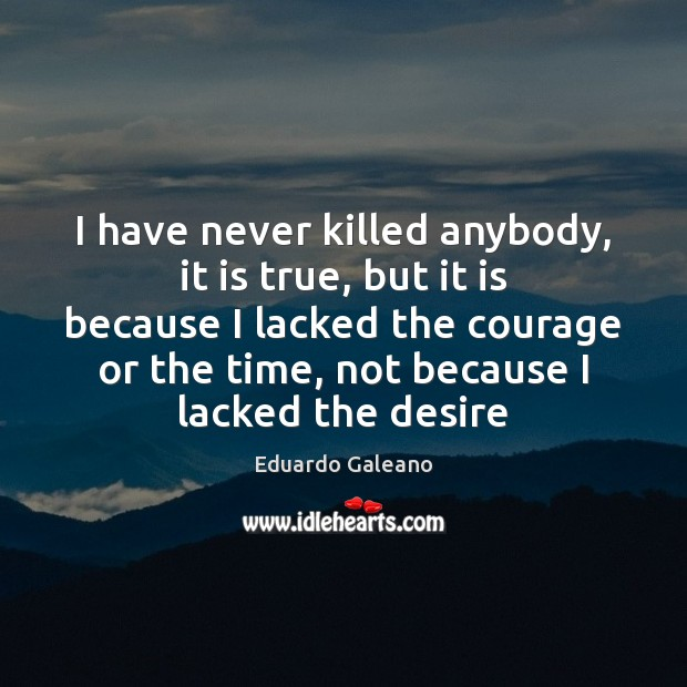 I have never killed anybody, it is true, but it is because Eduardo Galeano Picture Quote