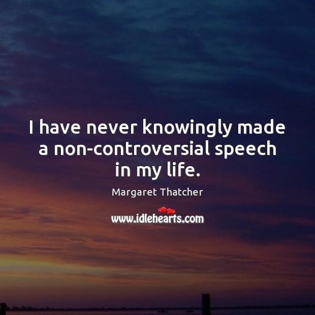 I have never knowingly made a non-controversial speech in my life. Margaret Thatcher Picture Quote