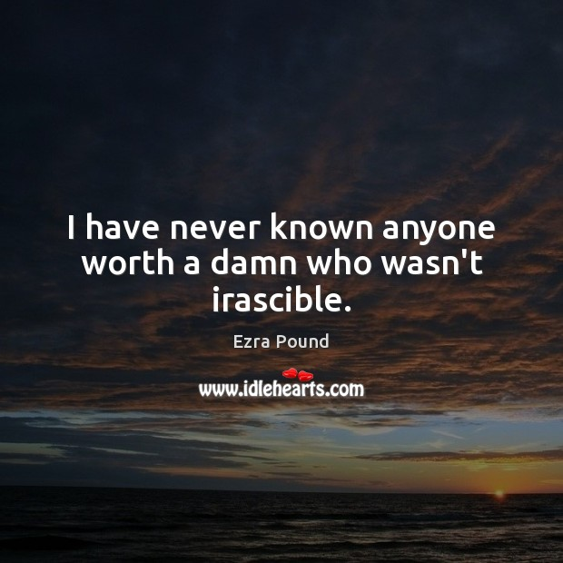 I have never known anyone worth a damn who wasn't irascible. Ezra Pound Picture Quote