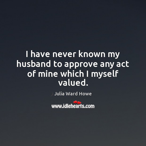 I have never known my husband to approve any act of mine which I myself valued. Image