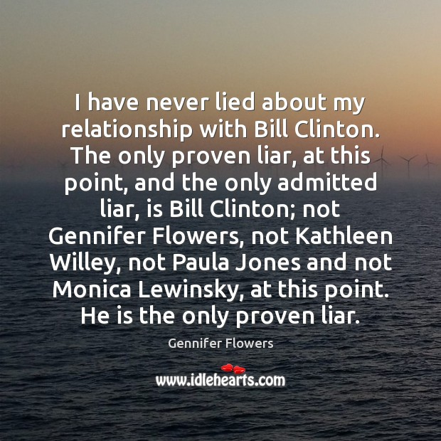 Image, I have never lied about my relationship with Bill Clinton. The only