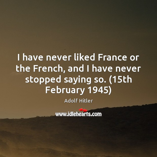 I have never liked France or the French, and I have never Adolf Hitler Picture Quote