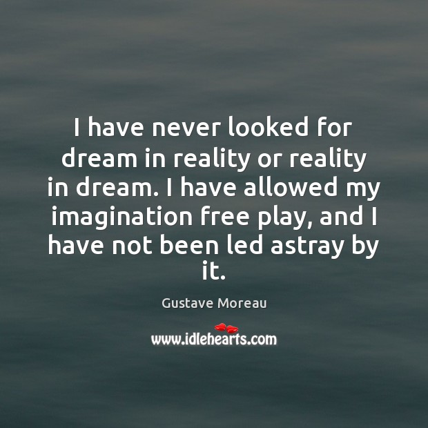 I have never looked for dream in reality or reality in dream. Image