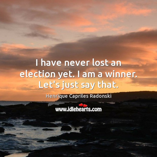 I have never lost an election yet. I am a winner. Let's just say that. Image