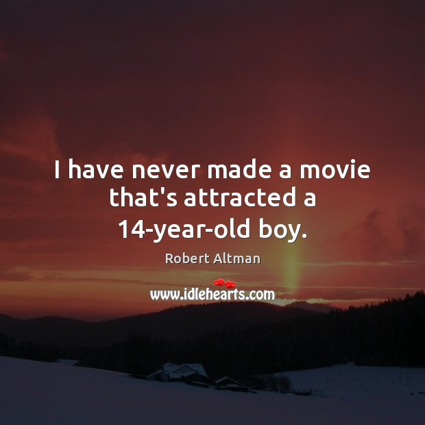 I have never made a movie that's attracted a 14-year-old boy. Robert Altman Picture Quote