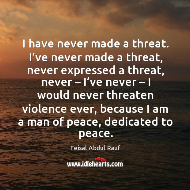 I have never made a threat. I've never made a threat, never expressed a threat, never – I've never Image