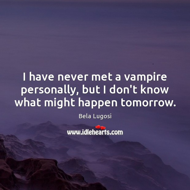 Image, I have never met a vampire personally, but I don't know what might happen tomorrow.