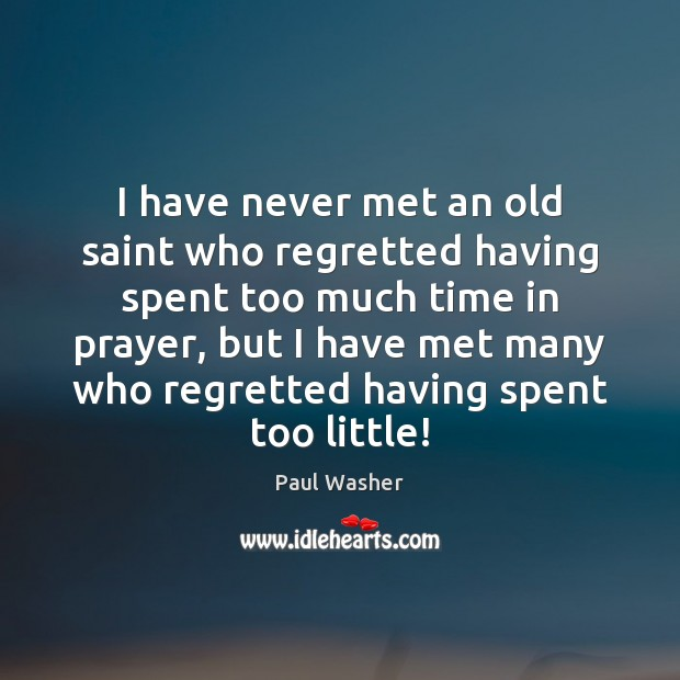 I have never met an old saint who regretted having spent too Paul Washer Picture Quote