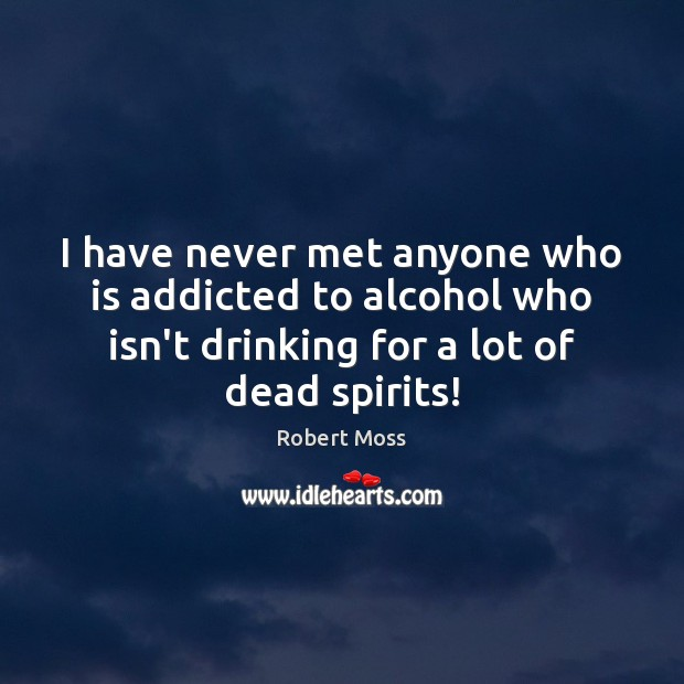 I have never met anyone who is addicted to alcohol who isn't Image