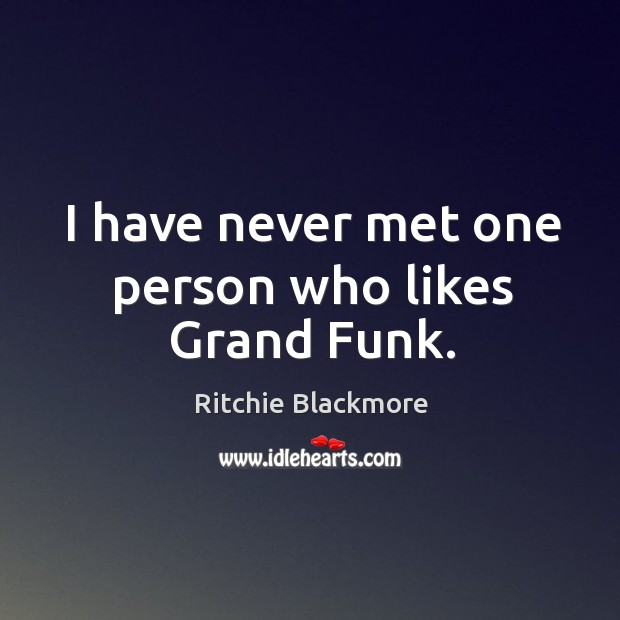 I have never met one person who likes grand funk. Ritchie Blackmore Picture Quote