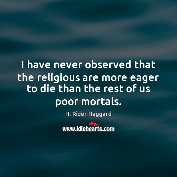 I have never observed that the religious are more eager to die H. Rider Haggard Picture Quote
