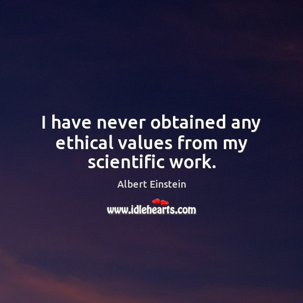 I have never obtained any ethical values from my scientific work. Image