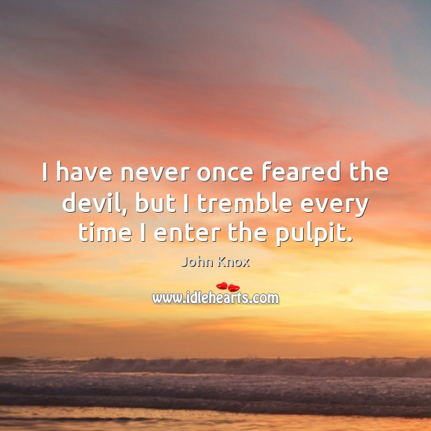 I have never once feared the devil, but I tremble every time I enter the pulpit. John Knox Picture Quote
