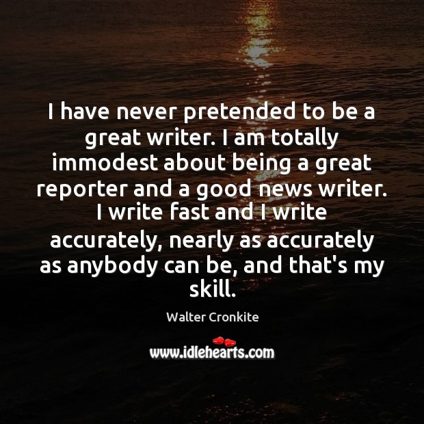 I have never pretended to be a great writer. I am totally Walter Cronkite Picture Quote