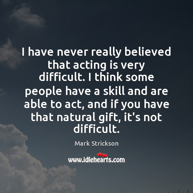 I have never really believed that acting is very difficult. I think Image