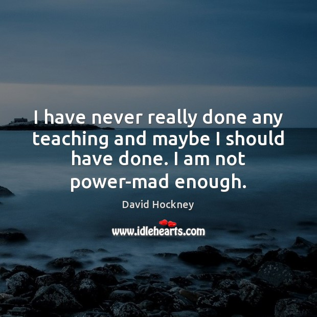 I have never really done any teaching and maybe I should have David Hockney Picture Quote