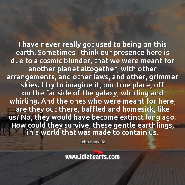 I have never really got used to being on this earth. Sometimes John Banville Picture Quote