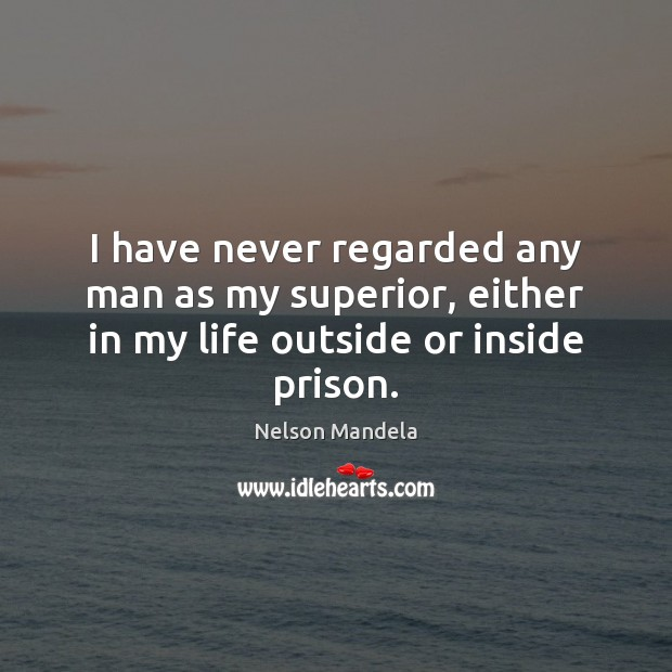 I have never regarded any man as my superior, either in my life outside or inside prison. Nelson Mandela Picture Quote