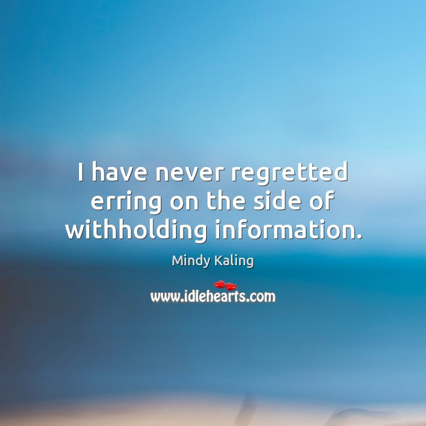 I have never regretted erring on the side of withholding information. Image