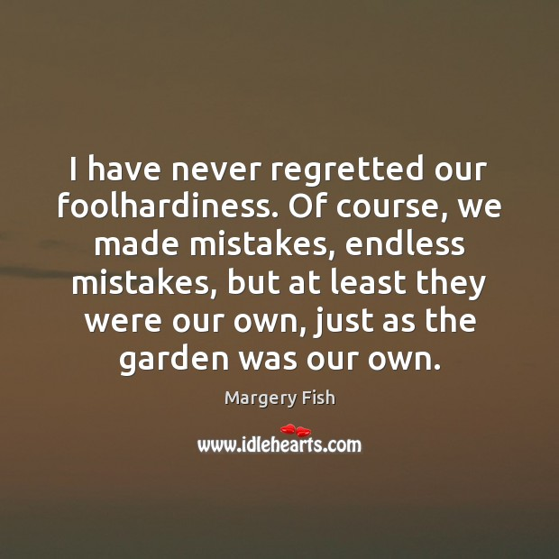 I have never regretted our foolhardiness. Of course, we made mistakes, endless Margery Fish Picture Quote