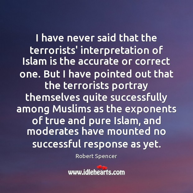 I have never said that the terrorists' interpretation of Islam is the Image