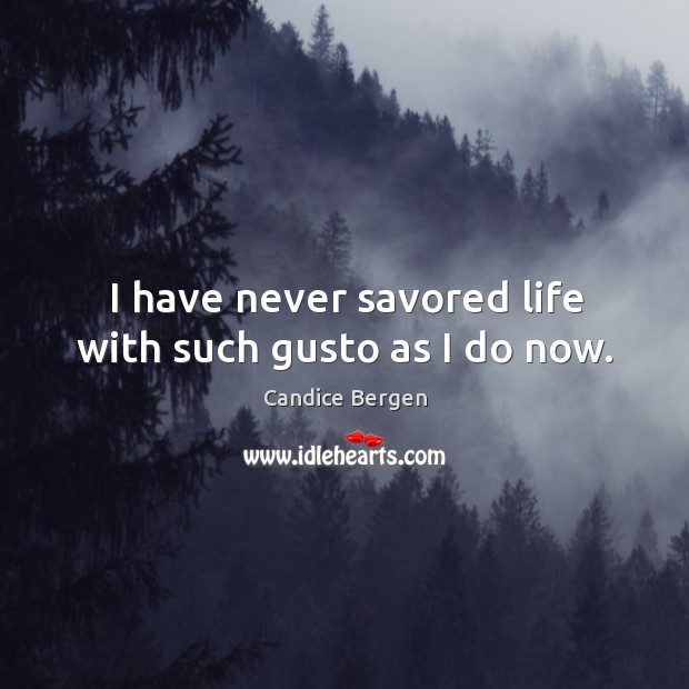 I have never savored life with such gusto as I do now. Candice Bergen Picture Quote