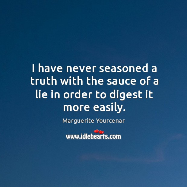 I have never seasoned a truth with the sauce of a lie in order to digest it more easily. Marguerite Yourcenar Picture Quote